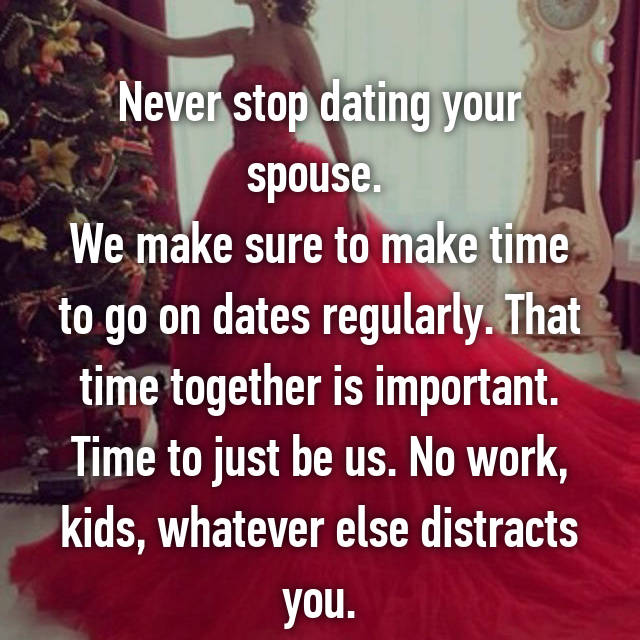 Never stop dating your spouse.  We make sure to make time to go on dates regularly. That time together is important. Time to just be us. No work, kids, whatever else distracts you.