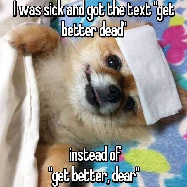 """I was sick and got the text """"get better dead""""       instead of """"get better, dear"""""""