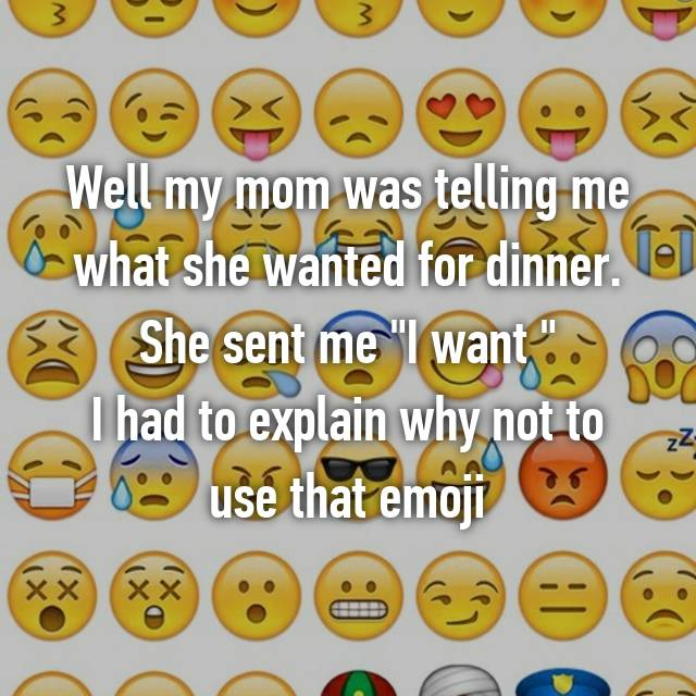 """Well my mom was telling me what she wanted for dinner. She sent me """"I want 🍆"""" I had to explain why not to use that emoji 😳"""