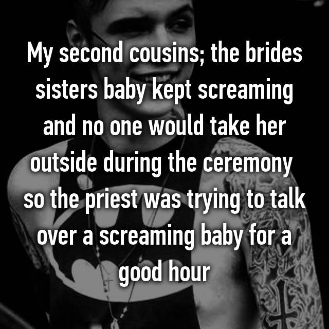 My second cousins; the brides sisters baby kept screaming and no one would take her outside during the ceremony 😡 so the priest was trying to talk over a screaming baby for a good hour