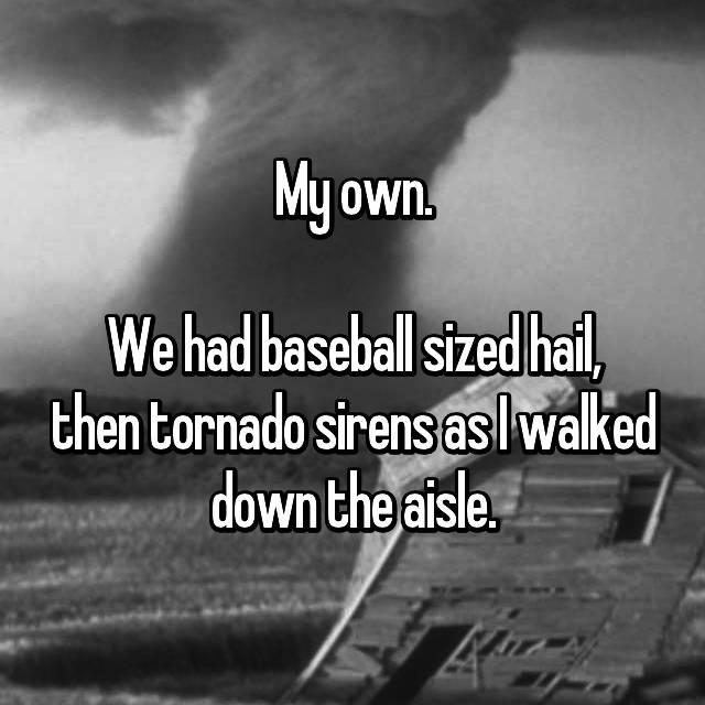 My own.  We had baseball sized hail, then tornado sirens as I walked down the aisle.
