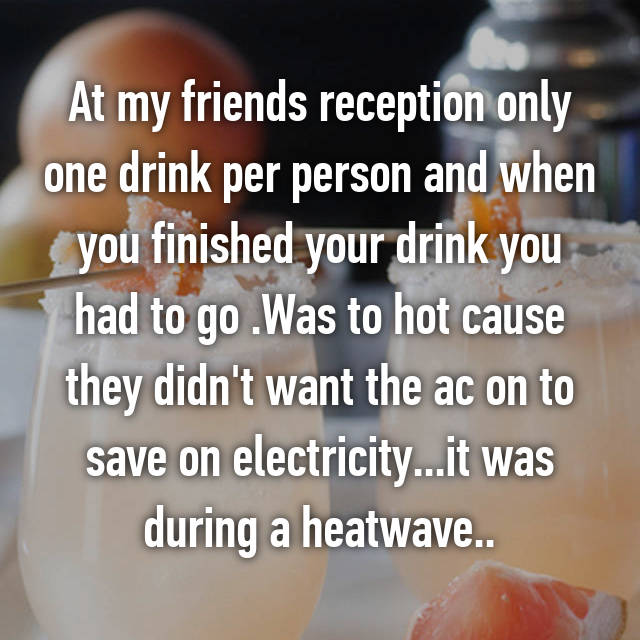 At my friends reception only one drink per person and when you finished your drink you had to go .Was to hot cause they didn't want the ac on to save on electricity...it was during a heatwave..