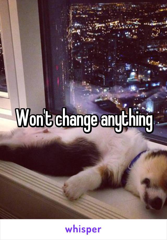 Won't change anything