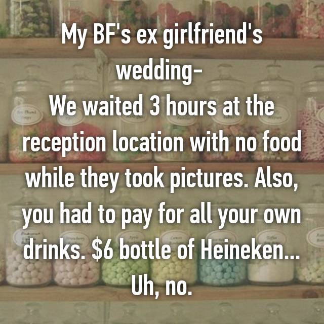My BF's ex girlfriend's wedding-  We waited 3 hours at the reception location with no food while they took pictures. Also, you had to pay for all your own drinks. $6 bottle of Heineken... Uh, no.