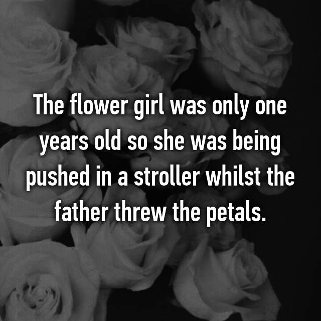 The flower girl was only one years old so she was being pushed in a stroller whilst the father threw the petals.