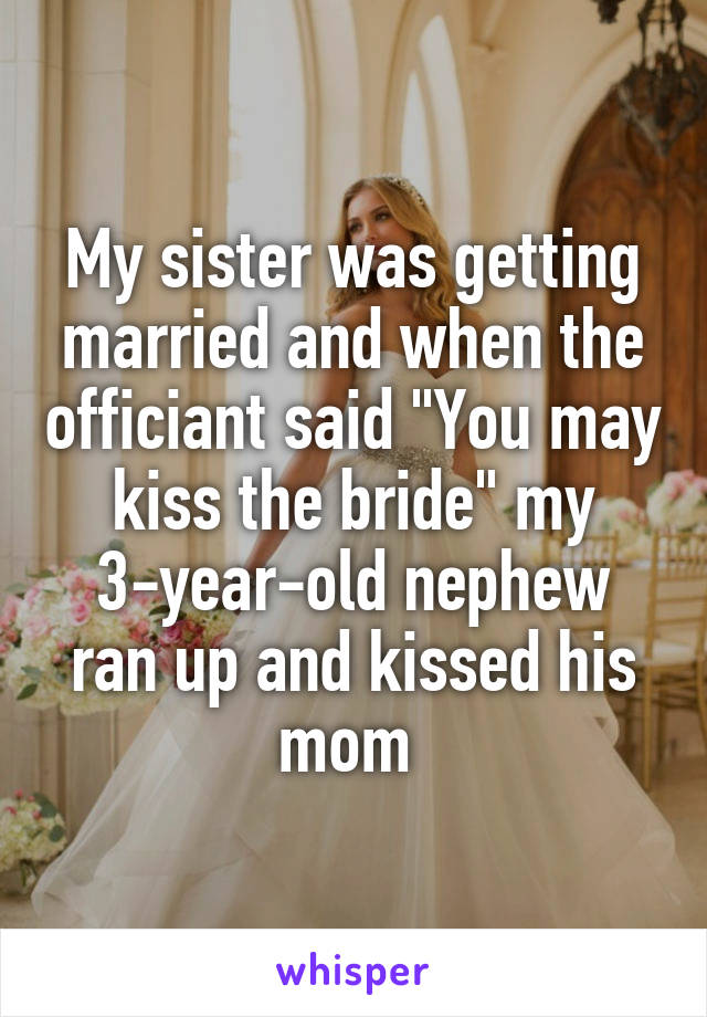"""My sister was getting married and when the officiant said """"You may kiss the bride"""" my 3-year-old nephew ran up and kissed his mom"""