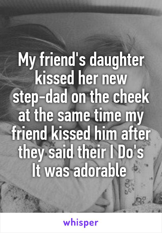 My friend's daughter kissed her new step-dad on the cheek at the same time my friend kissed him after they said their I Do's It was adorable