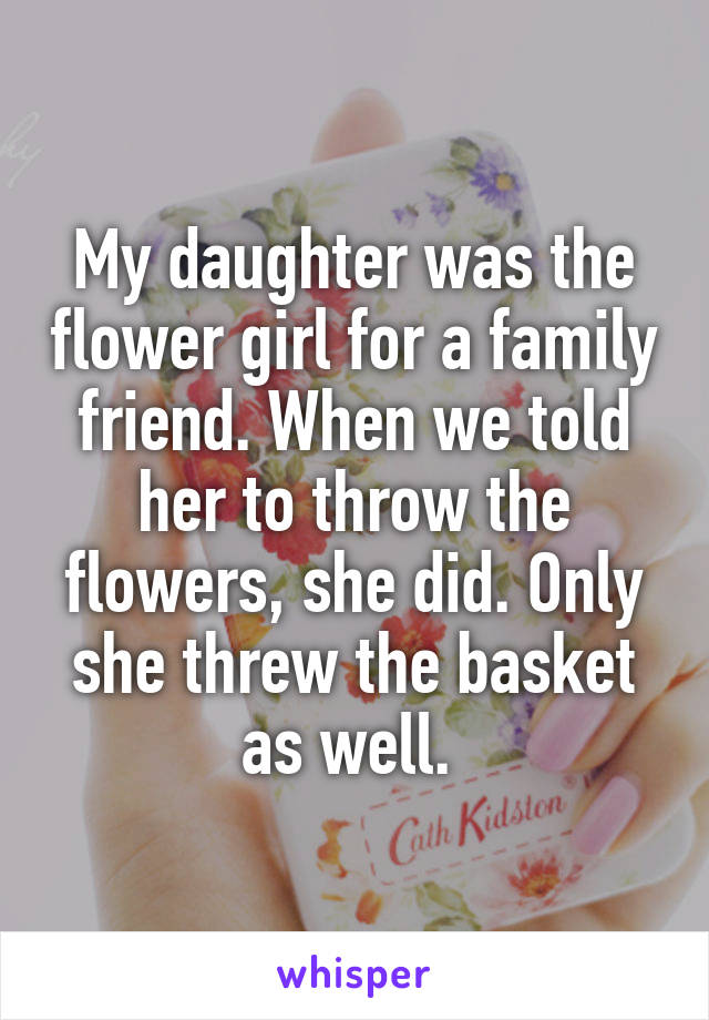 My daughter was the flower girl for a family friend. When we told her to throw the flowers, she did. Only she threw the basket as well.