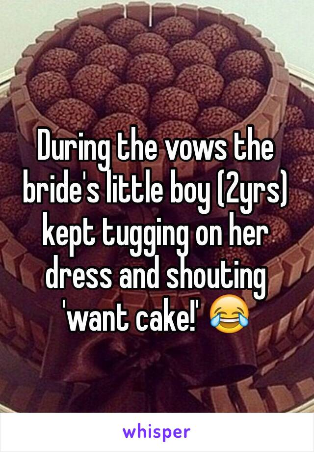 During the vows the bride's little boy (2yrs) kept tugging on her dress and shouting 'want cake!' 😂