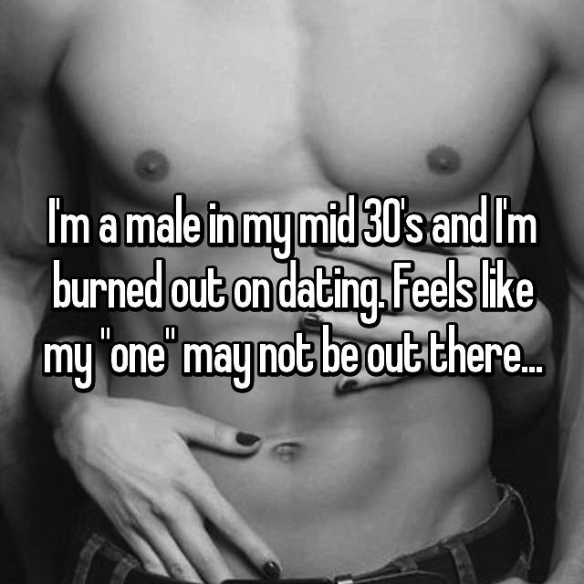 "I'm a male in my mid 30's and I'm burned out on dating. Feels like my ""one"" may not be out there..."