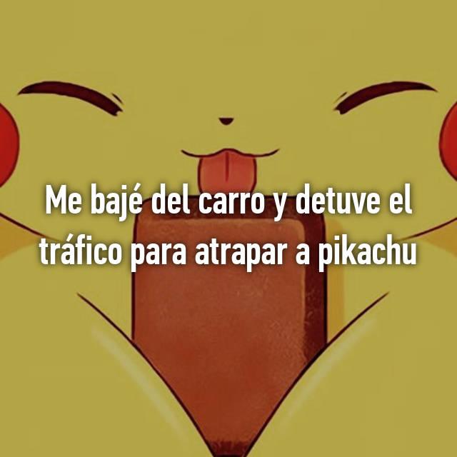Me bajé del carro y detuve el tráfico para atrapar a pikachu 🙊