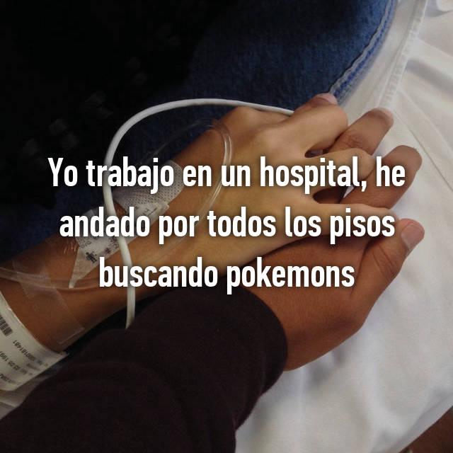 Yo trabajo en un hospital, he andado por todos los pisos buscando pokemons