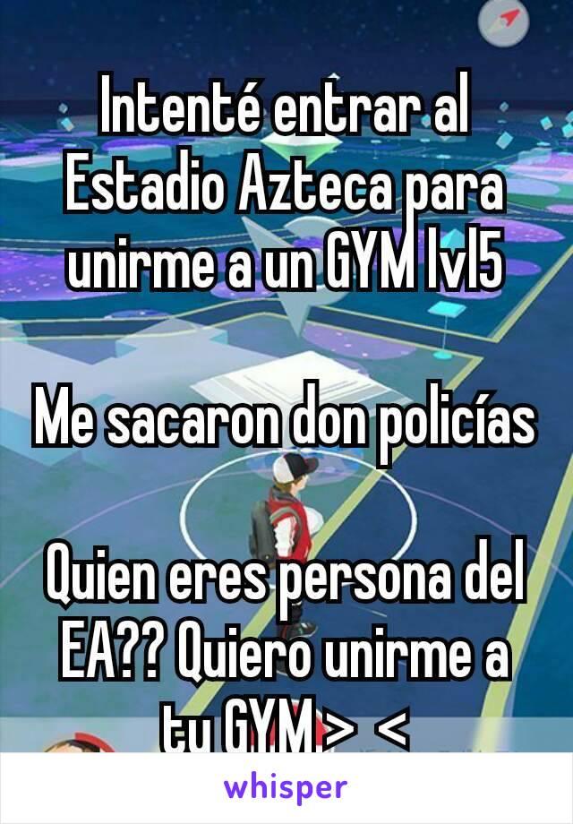 Intenté entrar al Estadio Azteca para unirme a un GYM lvl5  Me sacaron don policías  Quien eres persona del EA?? Quiero unirme a tu GYM >_<