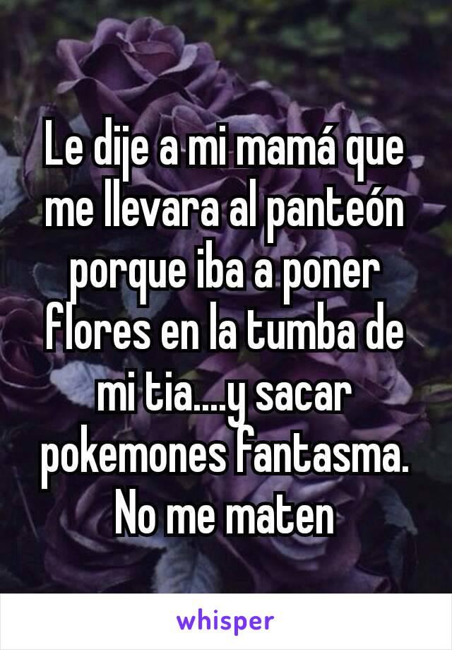 Le dije a mi mamá que me llevara al panteón porque iba a poner flores en la tumba de mi tia....y sacar pokemones fantasma. No me maten