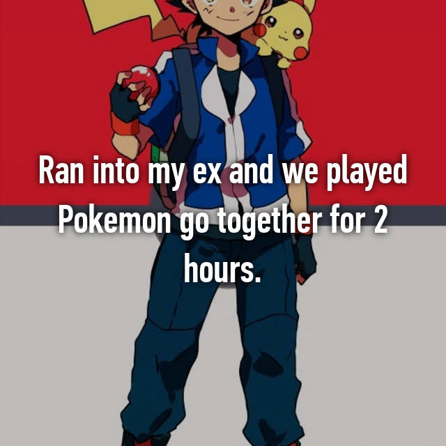 Ran into my ex and we played Pokemon go together for 2 hours.