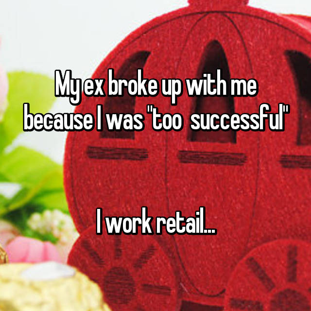 "My ex broke up with me because I was ""too  successful""   I work retail... 😅😅"