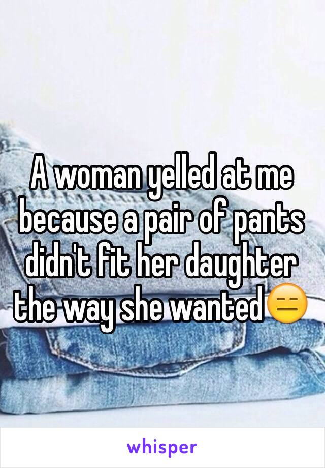 A woman yelled at me because a pair of pants didn't fit her daughter the way she wanted😑