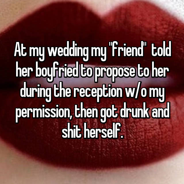 """At my wedding my """"friend""""  told her boyfried to propose to her during the reception w/o my permission, then got drunk and shit herself."""