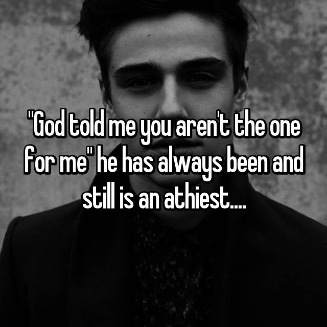 """God told me you aren't the one for me"" he has always been and still is an athiest...."