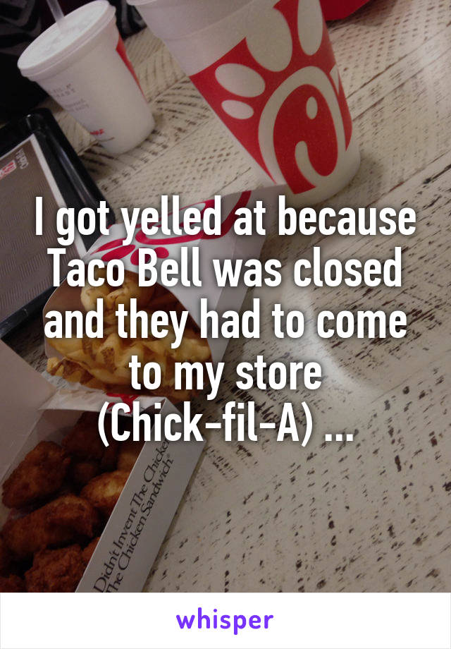 I got yelled at because Taco Bell was closed and they had to come to my store (Chick-fil-A) ...