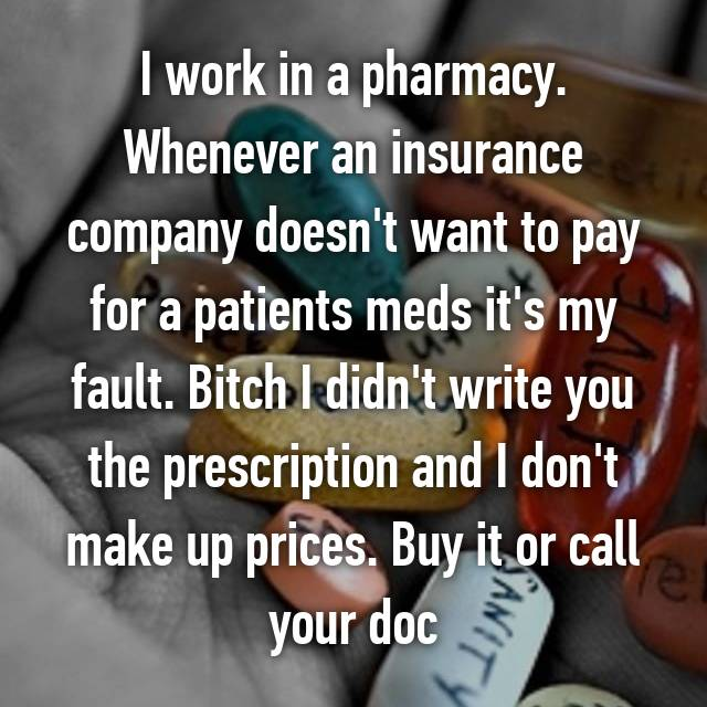 I work in a pharmacy. Whenever an insurance company doesn't want to pay for a patients meds it's my fault. Bitch I didn't write you the prescription and I don't make up prices. Buy it or call your doc