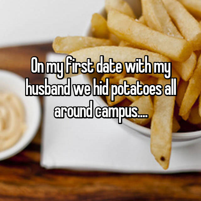 On my first date with my husband we hid potatoes all around campus....