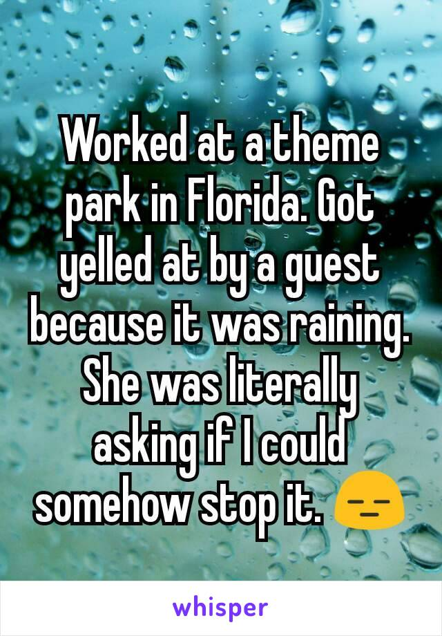 Worked at a theme park in Florida. Got yelled at by a guest because it was raining. She was literally asking if I could somehow stop it. 😑