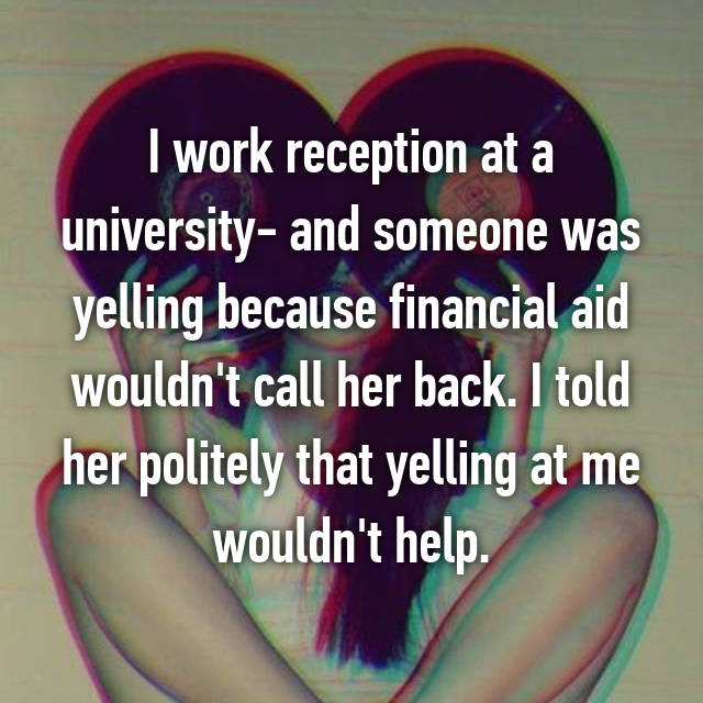 I work reception at a university- and someone was yelling because financial aid wouldn't call her back. I told her politely that yelling at me wouldn't help.
