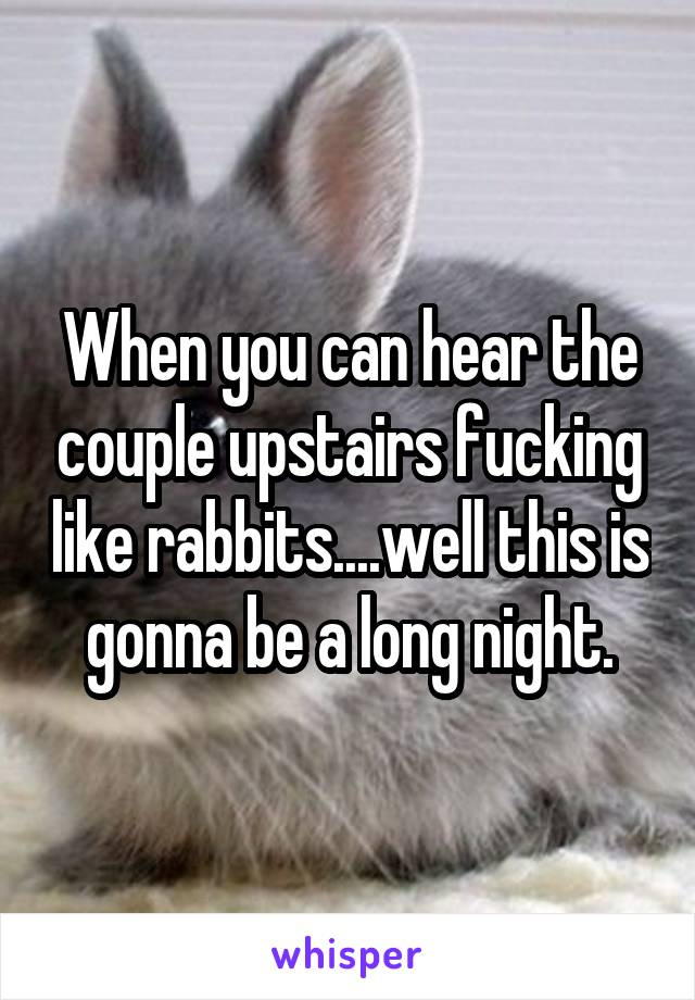 When You Can Hear The Couple Upstairs Fucking Like Rabbits Well