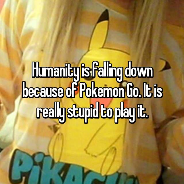 Humanity is falling down because of Pokemon Go. It is really stupid to play it.