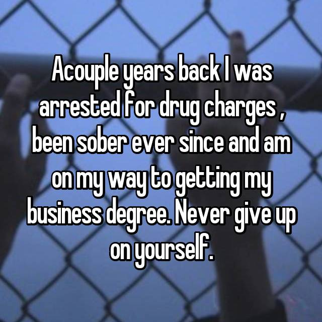 Acouple years back I was arrested for drug charges , been sober ever since and am on my way to getting my business degree. Never give up on yourself.