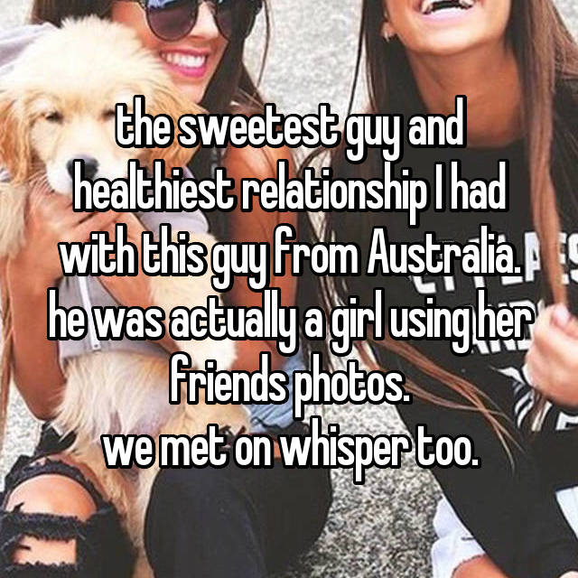 the sweetest guy and healthiest relationship I had with this guy from Australia. he was actually a girl using her friends photos. we met on whisper too.