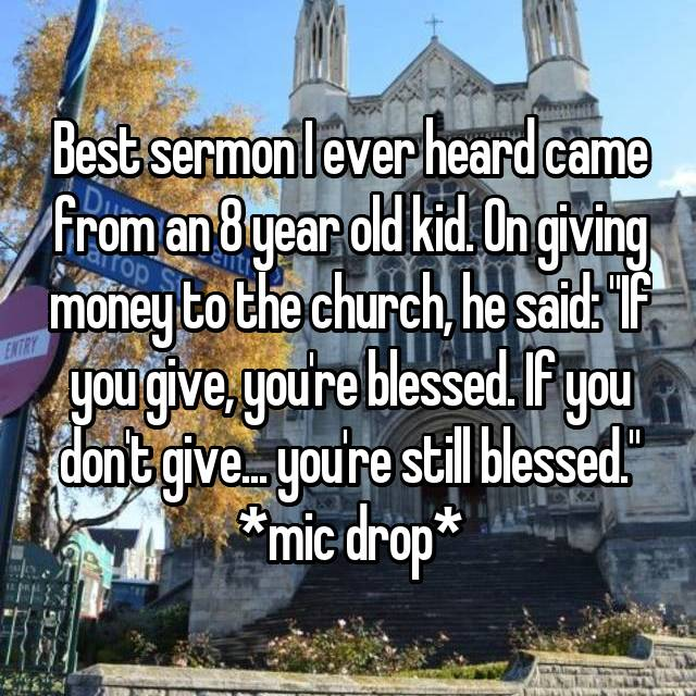"Best sermon I ever heard came from an 8 year old kid. On giving money to the church, he said: ""If you give, you're blessed. If you don't give... you're still blessed."" *mic drop*"