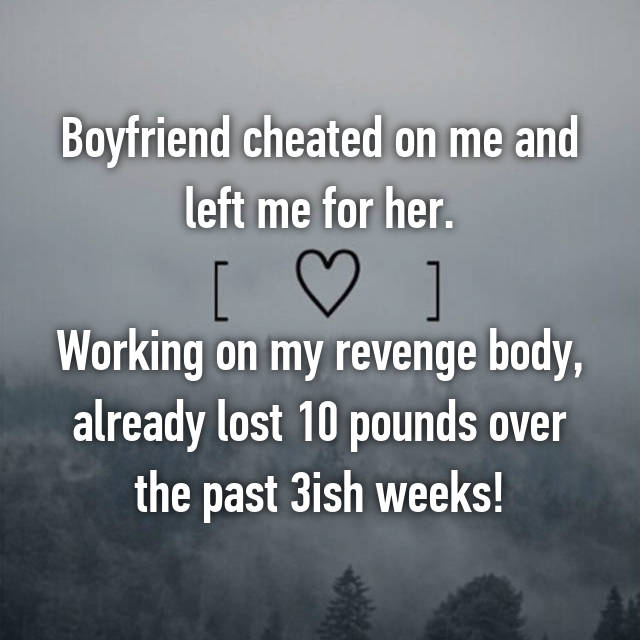 Boyfriend cheated on me and left me for her.  Working on my revenge body, already lost 10 pounds over the past 3ish weeks!