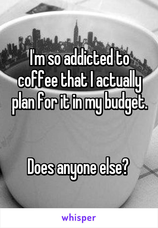 I'm so addicted to coffee that I actually plan for it in my budget.   Does anyone else?