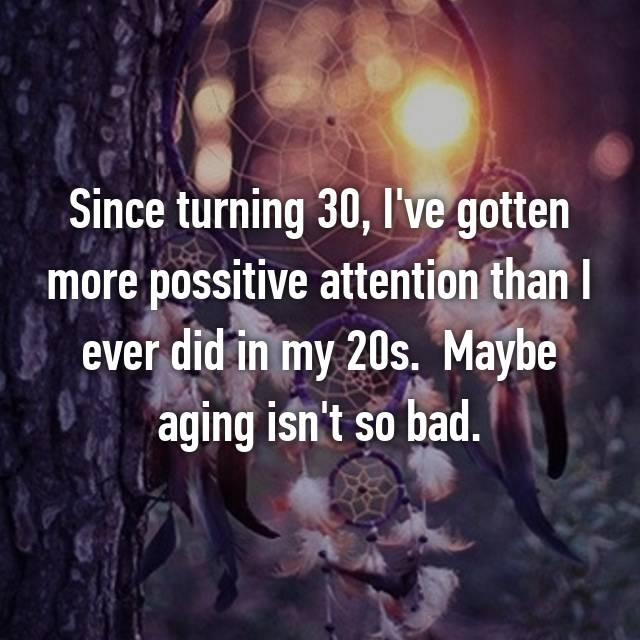 Since turning 30, I've gotten more possitive attention than I ever did in my 20s.  Maybe aging isn't so bad. 🙂