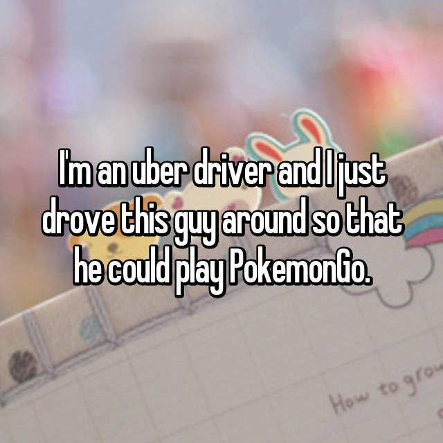 I'm an uber driver and I just drove this guy around so that he could play PokemonGo.