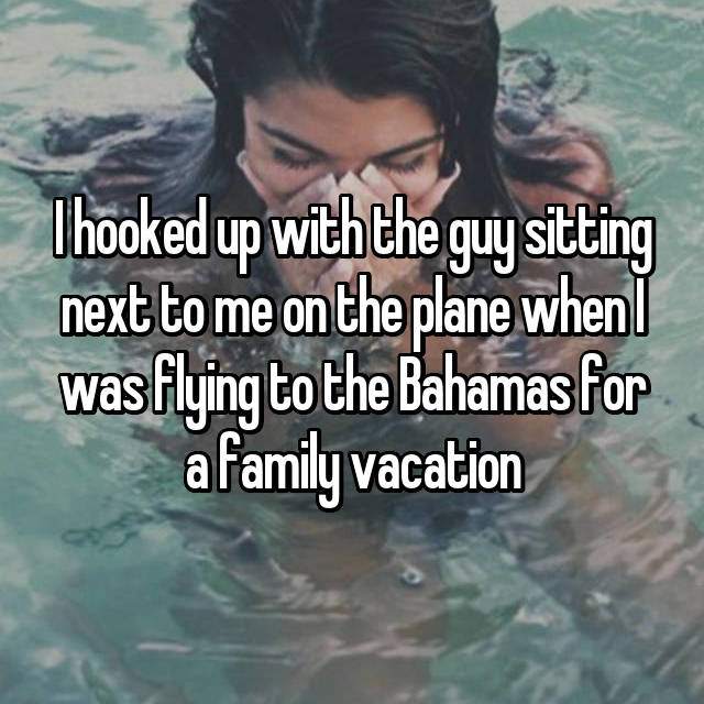 I hooked up with the guy sitting next to me on the plane when I was flying to the Bahamas for a family vacation