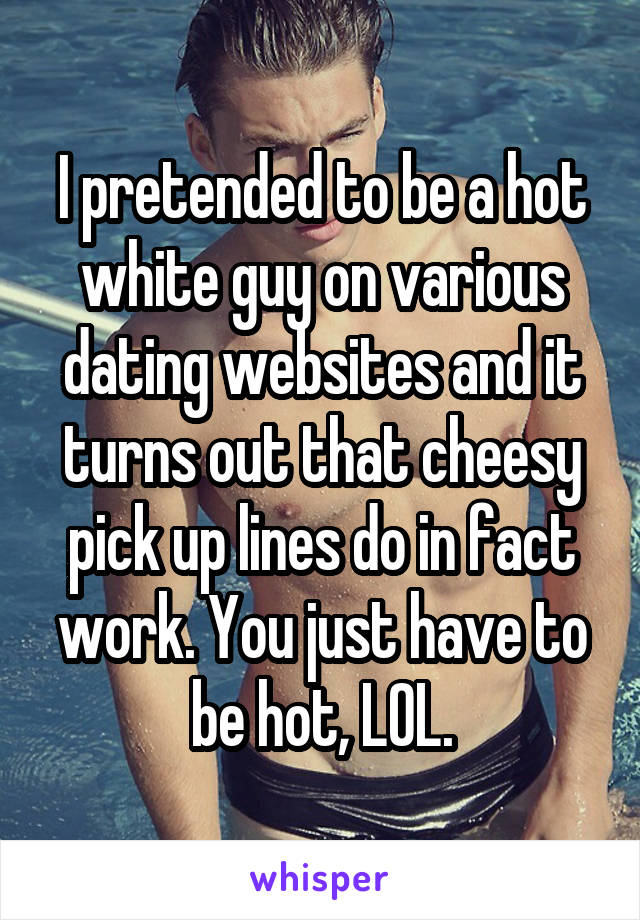 I pretended to be a hot white guy on various dating websites and it turns out that cheesy pick up lines do in fact work. You just have to be hot, LOL.
