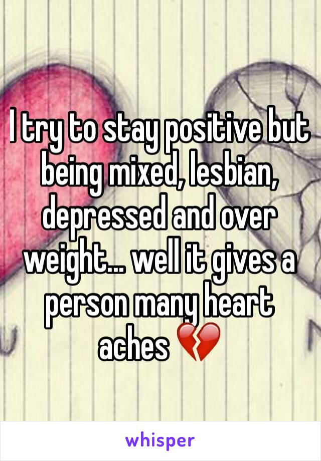 I try to stay positive but being mixed, lesbian, depressed and over weight... well it gives a person many heart aches 💔