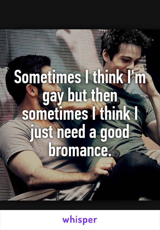 Sometimes I think I'm gay but then sometimes I think I just need a good bromance.