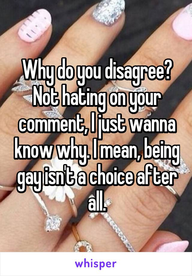 Why do you disagree? Not hating on your comment, I just wanna know why. I mean, being gay isn't a choice after all.