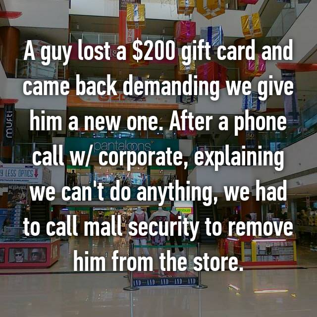 A guy lost a $200 gift card and came back demanding we give him a new one. After a phone call w/ corporate, explaining we can't do anything, we had to call mall security to remove him from the store.