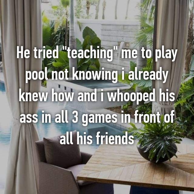 "He tried ""teaching"" me to play pool not knowing i already knew how and i whooped his ass in all 3 games in front of all his friends"