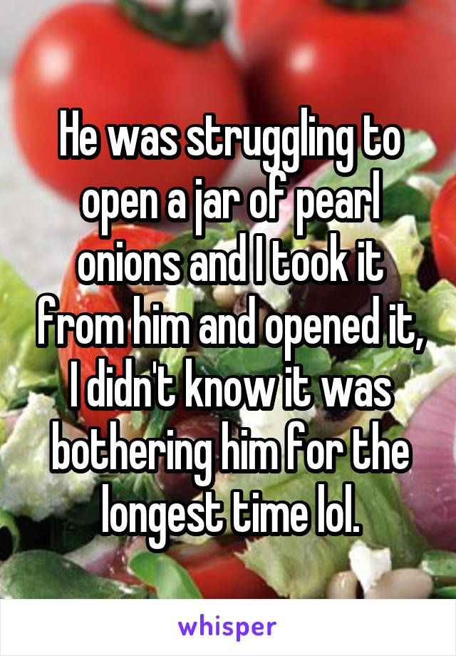 He was struggling to open a jar of pearl onions and I took it from him and opened it, I didn't know it was bothering him for the longest time lol.