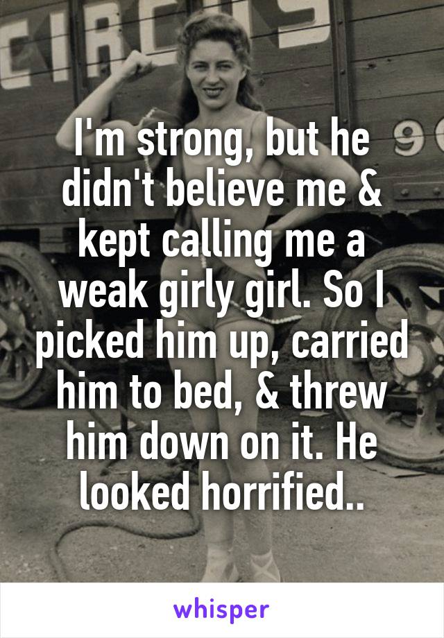 I'm strong, but he didn't believe me & kept calling me a weak girly girl. So I picked him up, carried him to bed, & threw him down on it. He looked horrified..