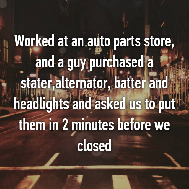 Worked at an auto parts store, and a guy purchased a stater,alternator, batter and headlights and asked us to put them in 2 minutes before we closed 😐