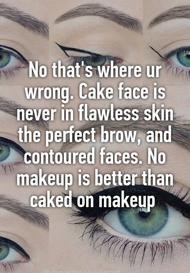 No that\u0027s where ur wrong. Cake face is never in flawless skin