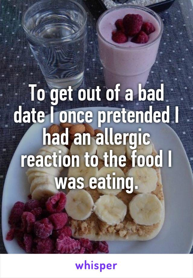To get out of a bad date I once pretended I had an allergic reaction to the food I was eating.