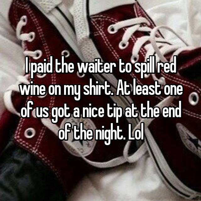 I paid the waiter to spill red wine on my shirt. At least one of us got a nice tip at the end of the night. Lol